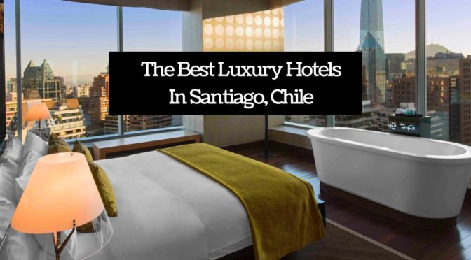 The Best Luxury Hotels In Santiago, Chile