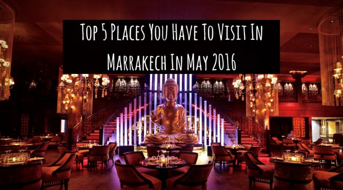 Top 5 Places You Have To Visit In Marrakech In May 2016