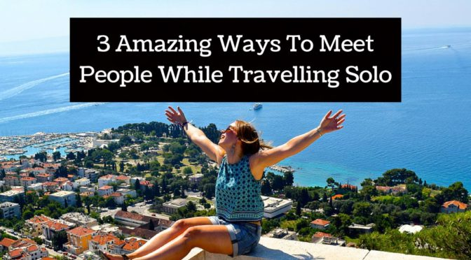 3 Amazing Ways To Meet People While Travelling Solo