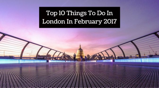 Top 10 Things To Do In London In February 2017