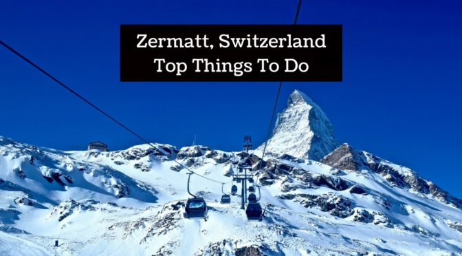 Zermatt, Switzerland: Top Things To Do For Non-Skiers